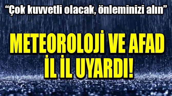 METEOROLOJİ VE AFAD İL İL UYARDI!