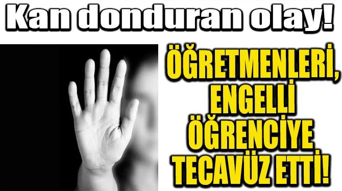 ÖĞRETMENLERİ, ENGELLİ ÖĞRENCİYE TECAVÜZ ETTİ!