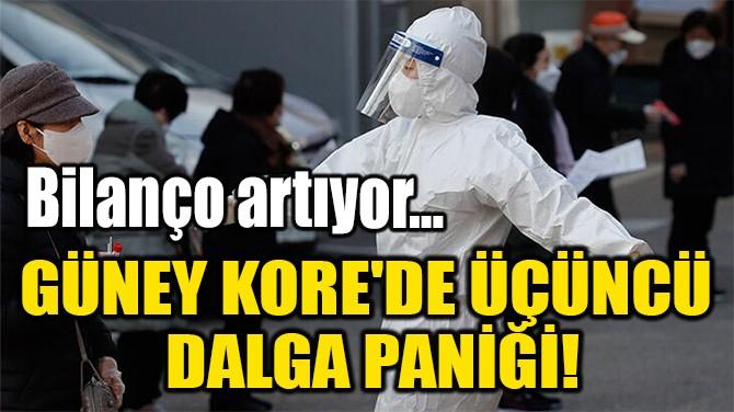 GÜNEY KORE'DE ÜÇÜNCÜ  DALGA PANİĞİ!