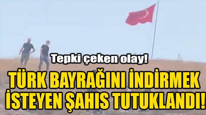 TÜRK BAYRAĞINI İNDİRMEK İSTEYEN ŞAHIS TUTUKLANDI!