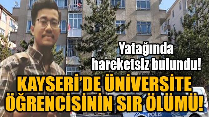 KAYSERİ'DE ÜNİVERSİTE ÖĞRENCİSİNİN SIR ÖLÜMÜ!