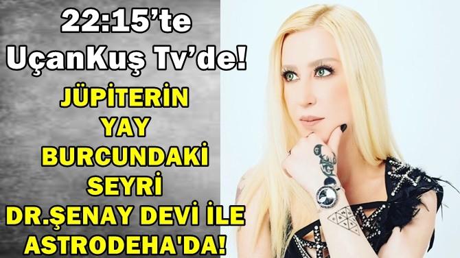 JÜPİTER'İN YAY BURCUNDAKİ SEYRİ DR. ŞENAY DEVİ İLE ASTRODEHA'DA!
