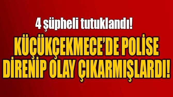KÜÇÜKÇEKMECE'DE POLİSE DİRENİP OLAY ÇIKARMIŞLARDI!