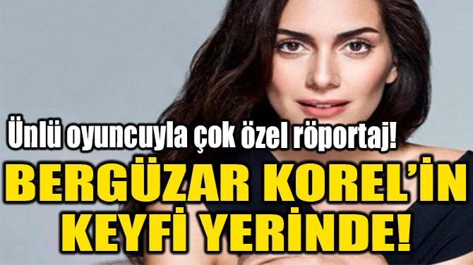 BERGÜZAR KOREL'İN  KEYFİ YERİNDE!