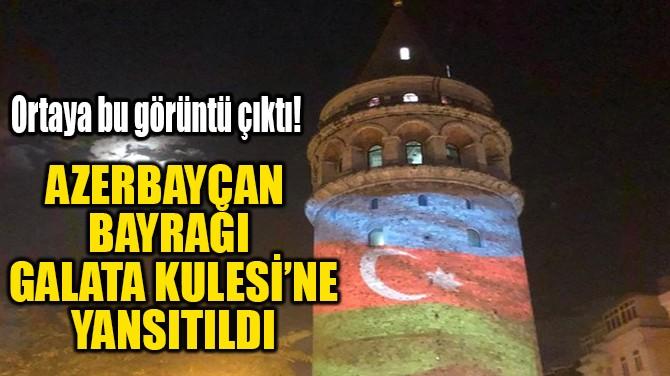 AZERBAYCAN BAYRAĞI  GALATA KULESİ'NE YANSITILDI