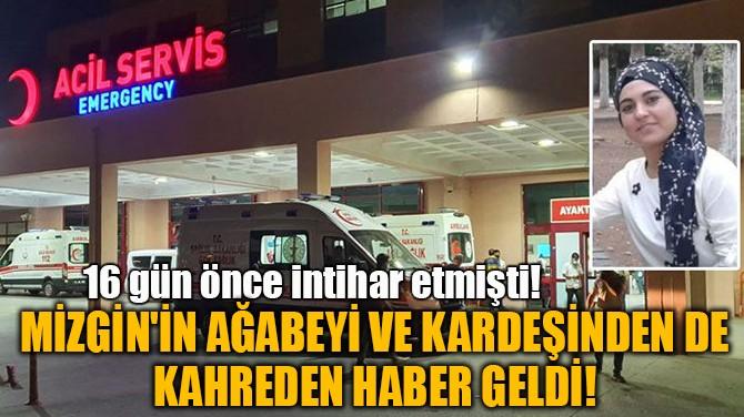 MİZGİN'İN AĞABEYİ VE KIZ KARDEŞİNDEN DE  KAHREDEN HABER GELDİ!