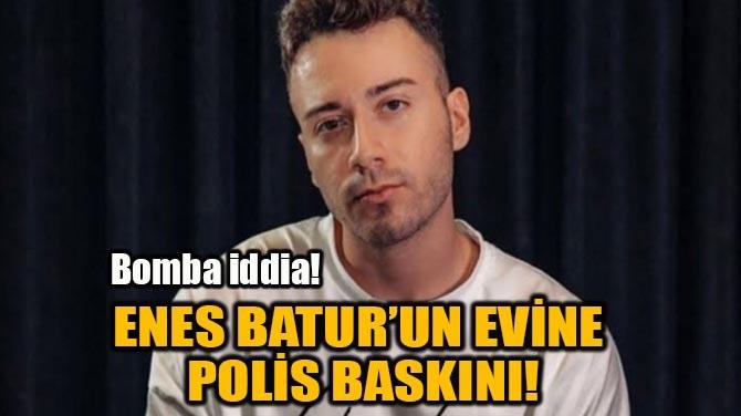 ENES BATUR'UN EVİNE  POLİS BASKINI!