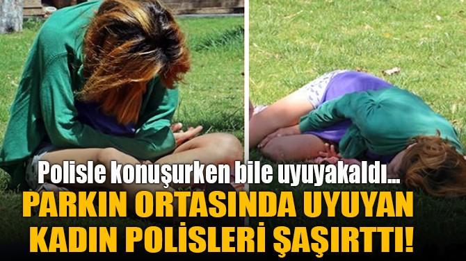 PARKIN ORTASINDA UYUYAN  KADIN POLİSLERİ ŞAŞIRTTI!