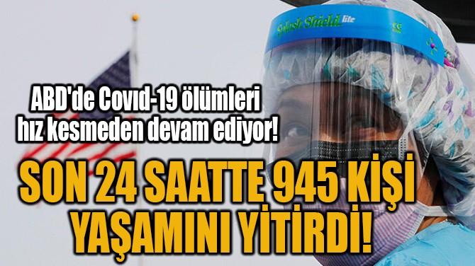 SON 24 SAATTE COVİD-19'DAN 945 KİŞİ YAŞAMINI YİTİRDİ!