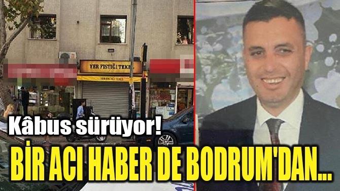 BİR ACI HABER DE BODRUM'DAN...