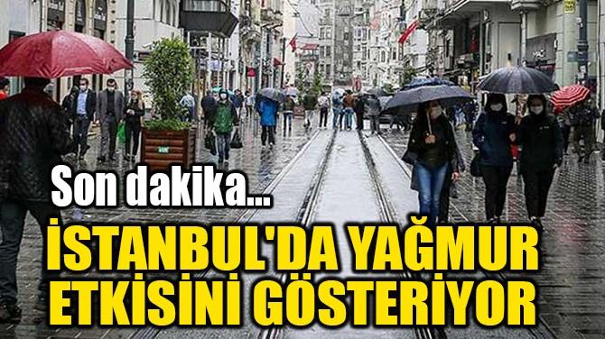 İSTANBUL'DA YAĞMUR  ETKİSİNİ GÖSTERİYOR