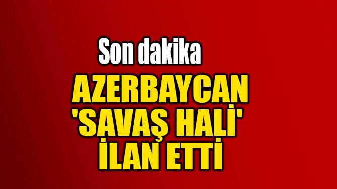 AZERBAYCAN  'SAVAŞ HALİ'  İLAN ETTİ