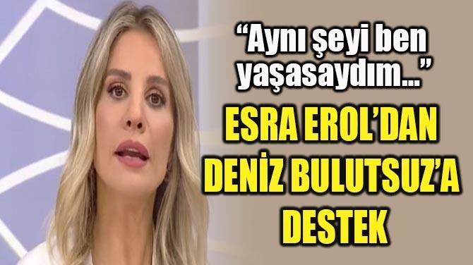 ESRA EROL'DAN DENİZ BULUTSUZ'A  DESTEK