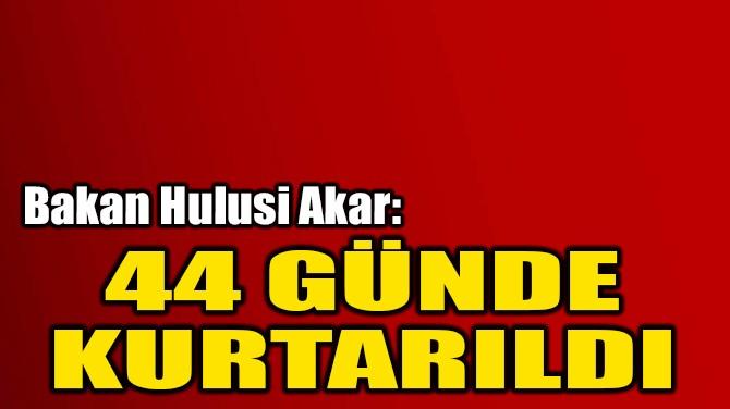 44 GÜNDE KURTARILDI
