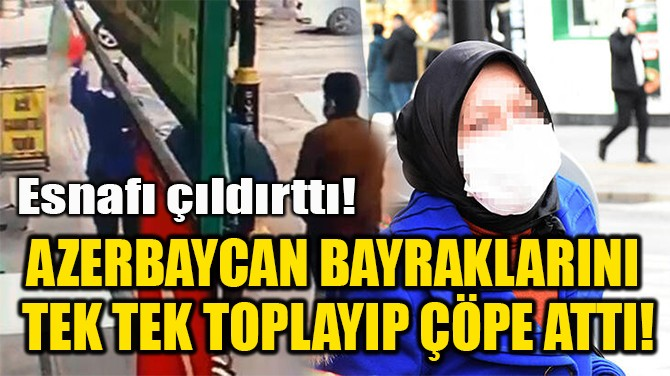 AZERBAYCAN BAYRAKLARINI  TEK TEK TOPLAYIP ÇÖPE ATTI!