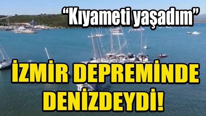 """İZMİR DEPREMİNDE DENİZDEYDİ! """"KIYAMETİ YAŞADIM"""""""