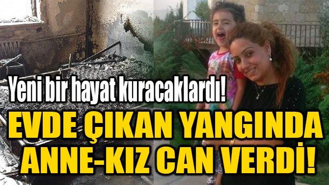 EVDE ÇIKAN YANGINDA  ANNE-KIZ CAN VERDİ!