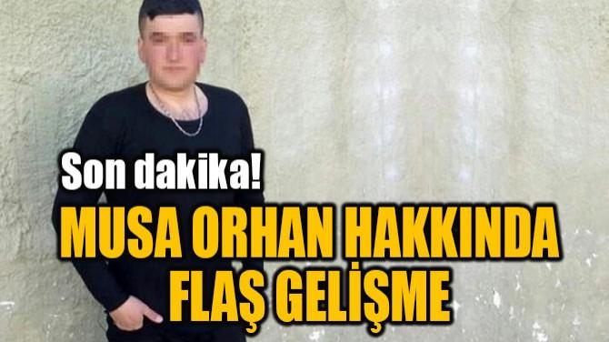 MUSA ORHAN HAKKINDA  FLAŞ GELİŞME