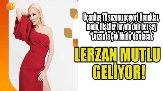 LERZAN MUTLU GELİYOR!