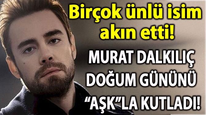 """MURAT DALKILIÇ DOĞUM GÜNÜNÜ """"AŞK""""LA KUTLADI!"""