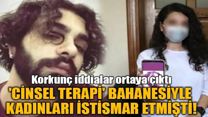 'CİNSEL TERAPİ' BAHANESİYLE  KADINLARI İSTİSMAR ETMİŞTİ!