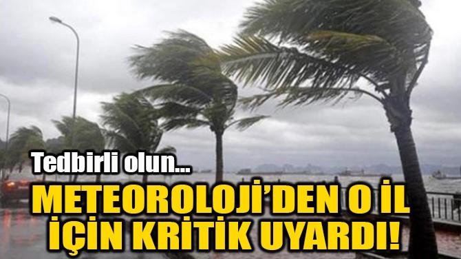 METEOROLOJİ'DEN O İL  İÇİN KRİTİK UYARDI!