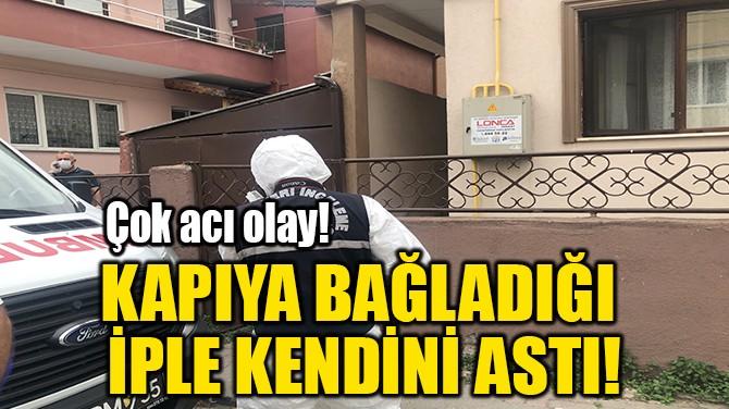KAPIYA BAĞLADIĞI  İPLE KENDİNİ ASTI!