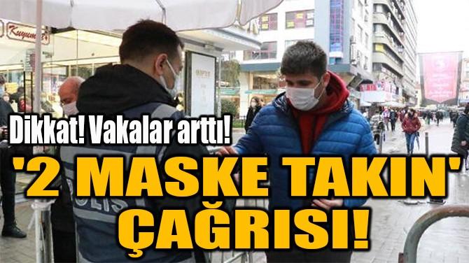 '2 MASKE TAKIN'  ÇAĞRISI!