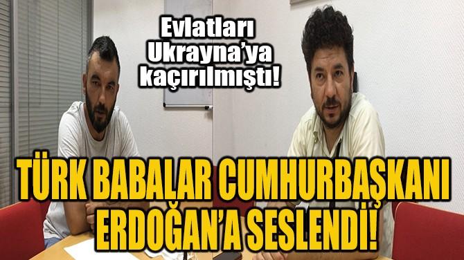 TÜRK BABALAR CUMHURBAŞKANI  ERDOĞAN'A SESLENDİ!