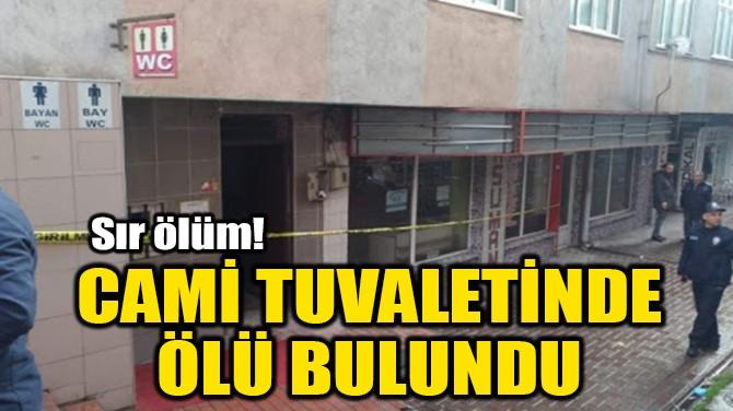 CAMİ TUVALETİNDE ÖLÜ BULUNDU
