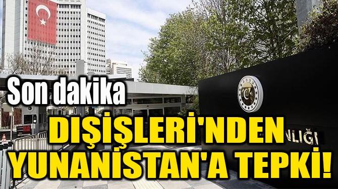 DIŞİŞLERİ'NDEN  YUNANİSTAN'A TEPKİ!