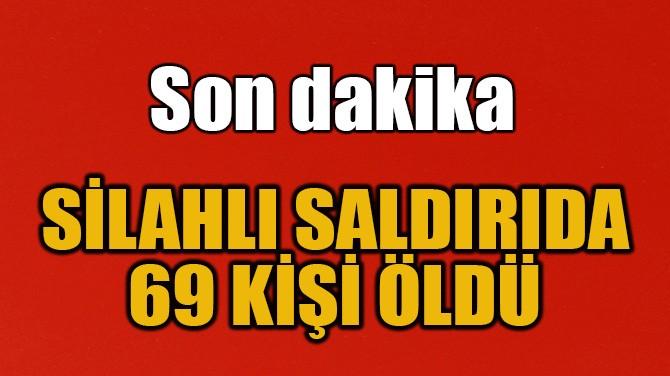 SİLAHLI SALDIRIDA 69 KİŞ HAYATINI KAYBETTİ