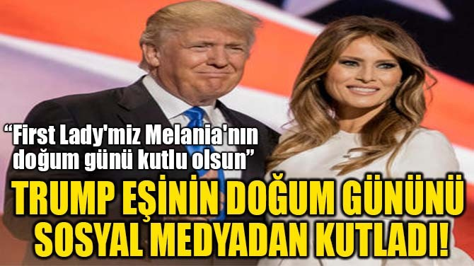 TRUMP EŞİNİN DOĞUM GÜNÜNÜ  SOSYAL MEDYADAN KUTLADI!