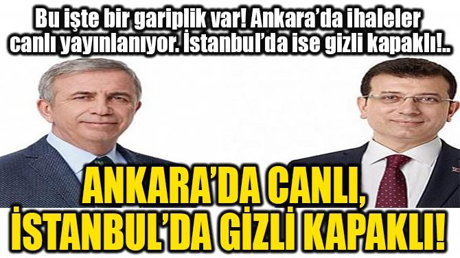 ANKARA'DA CANLI, İSTANBUL'DA GİZLİ KAPAKLI!
