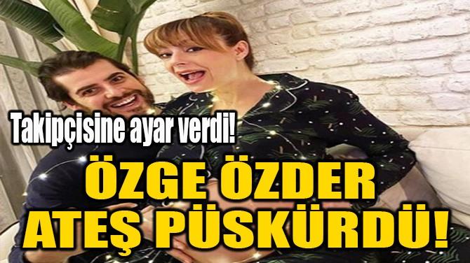 ÖZGE ÖZDER  ATEŞ PÜSKÜRDÜ!