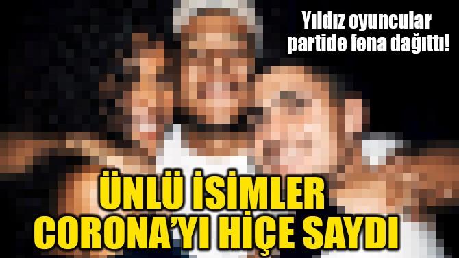 ÜNLÜ İSİMLER  CORONA'YI HİÇE SAYDI!