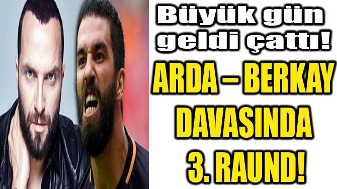 BERKAY – ARDA DAVASINDA 3. RAUND!