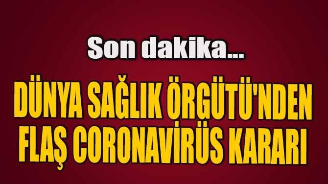 "DÜNYA SAĞLIK ÖRGÜTÜ'NDEN  FLAŞ ""CORONAVİRÜS"" KARARI"
