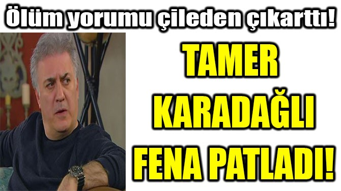 TAMER KARADAĞLI FENA PATLADI!