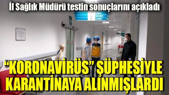"""""""KORONAVİRÜS"""" ŞÜPHESİYLE  KARANTİNAYA ALINMIŞLARDI"""