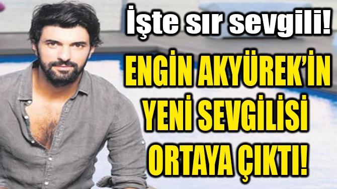 ENGİN AKYÜREK'İN YENİ SEVGİLİSİ  ORTAYA ÇIKTI!