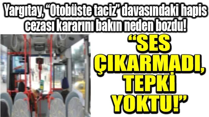 """""""SES ÇIKARMADI,  TEPKİ YOKTU!"""""""
