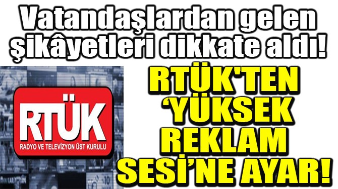 RTÜK'TEN 'YÜKSEK REKLAM SESİ'NE AYAR!