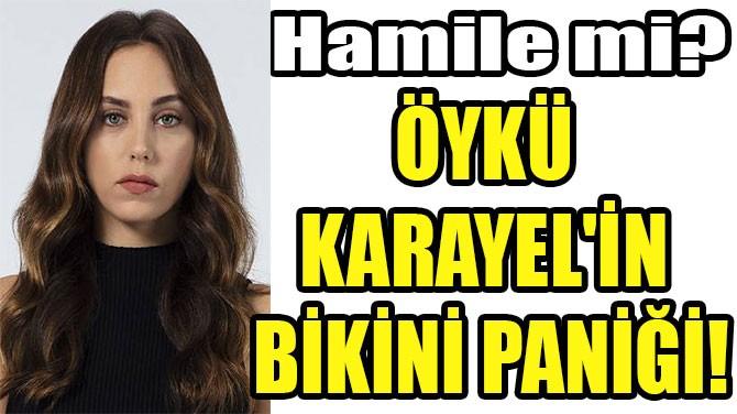 ÖYKÜ  KARAYEL'İN  BİKİNİ PANİĞİ!