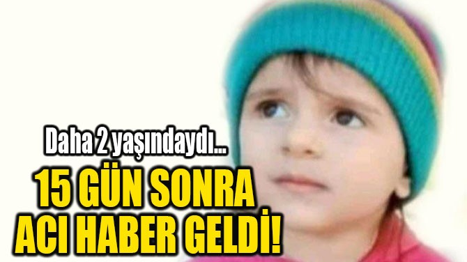15 GÜN SONRA  ACI HABER GELDİ!
