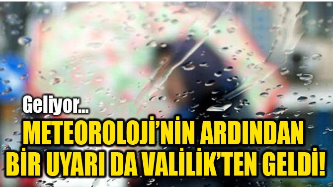 METEOROLOJİ'NİN ARDINDAN  BİR UYARI DA VALİLİK'TEN GELDİ!