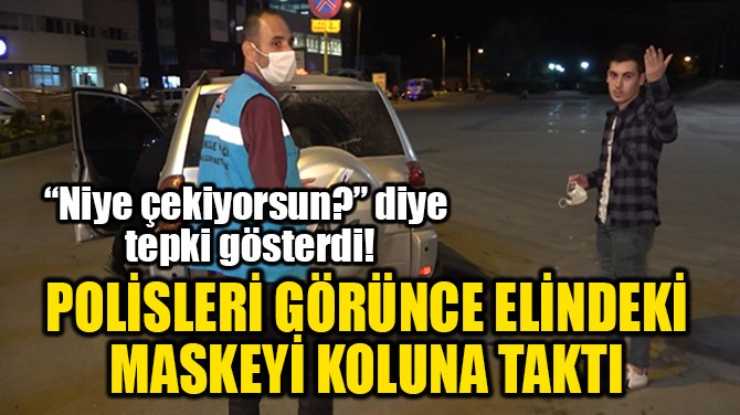 POLİSLERİ GÖRÜNCE ELİNDEKİ  MASKEYİ KOLUNA TAKTI!