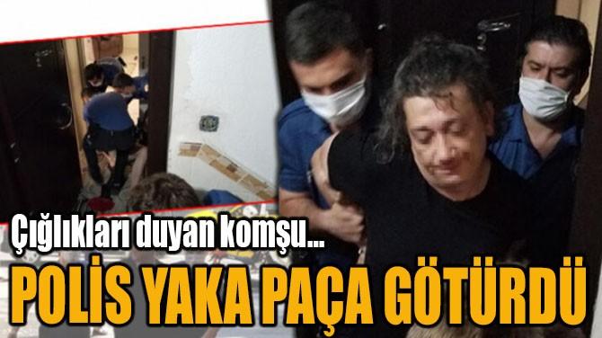 POLİS YAKA PAÇA GÖTÜRDÜ