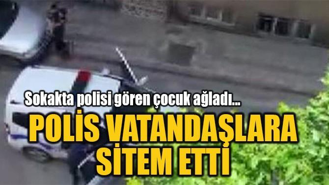 POLİS VATANDAŞLARA  SİTEM ETTİ
