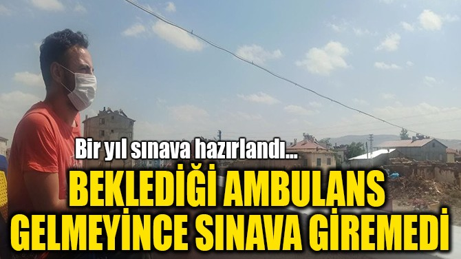 BEKLEDİĞİ AMBULANS  GELMEYİNCE SINAVA GİREMEDİ